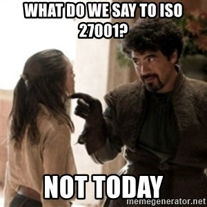 Not today arya - What do we say to ISO 27001? Not Today