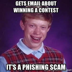 Bad Luck Brian - gets email about             winning a contest it's a phishing scam