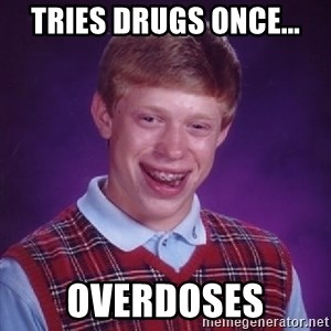 Bad Luck Brian - Tries drugs once... overdoses