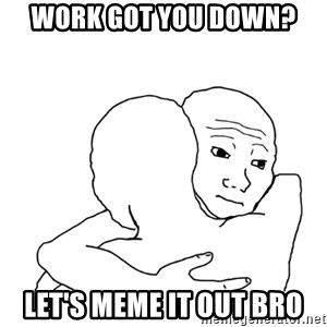 I know that feel bro blank - Work got you down? Let's meme it out bro