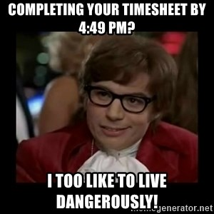 Dangerously Austin Powers - Completing your timesheet by 4:49 pm? i too like to live dangerously!