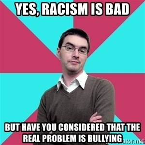 Privilege Denying Dude - Yes, racism is bad But have you considered that the real problem is bullying