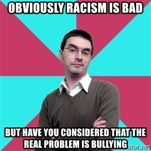 Privilege Denying Dude - Obviously racism is bad But have you considered that the real problem is bullying