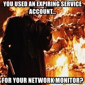 It's about sending a message - you used an expiring service account... for your network monitor?