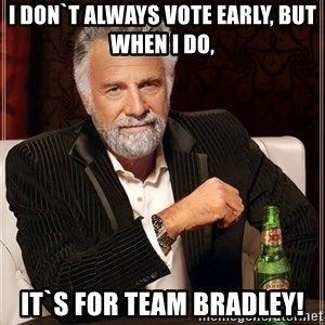The Most Interesting Man In The World - I don`t always vote early, but when I do,  it`s for team bradley!
