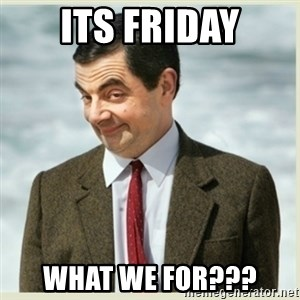 MR bean - its friday what we for???