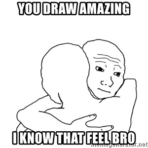 I know that feel bro blank - You draw amazing I know that feel bro