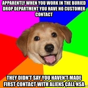 Advice Dog - Apparently when you work in the buried drop department you have no customer contact They didn't say you haven't made first contact with aliens call nsa