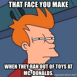 Futurama Fry - That face you make When they ran out of toys at Mc. Donalds.