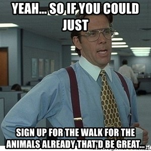 That would be great - Yeah... so if you could just  sign up for the walk for the animals already that'd be great...