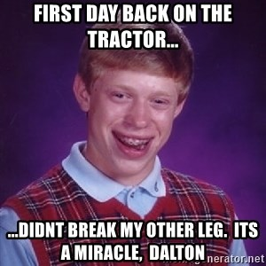 Bad Luck Brian - first day back on the tractor... ...didnt break my other leg.  Its a MIRACLE,  Dalton