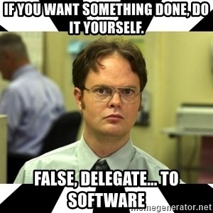 Dwight from the Office - if you want something done, do it yourself. false, delegate... to software