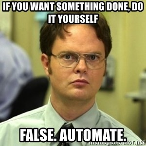 Dwight Meme - if you want something done, do it yourself false. automate.