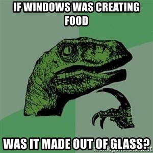 Philosoraptor - If windows was creating food Was it made out of glass?