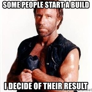 Chuck Norris  - Some people start a build I decide of their result