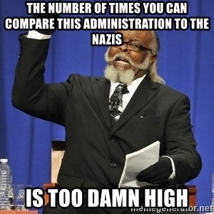 Rent Is Too Damn High - The number of times you can compare this administration to the Nazis is too damn high