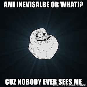 Forever Alone - AMI INEVISALBE OR WHAT!? CUZ NOBODY EVER SEES ME