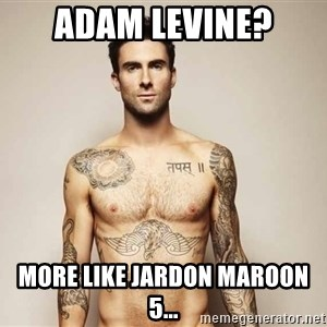 Adam Levine - Adam Levine? More like Jardon Maroon 5...