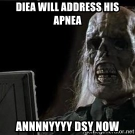 OP will surely deliver skeleton - Diea will address his apnea Annnnyyyy dsy now