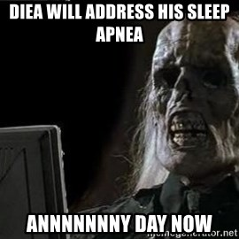OP will surely deliver skeleton - Diea will address his sleep apnea Annnnnnny day now