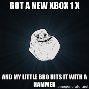 Forever Alone - got a new xbox 1 x and my little bro hits it with a hammer