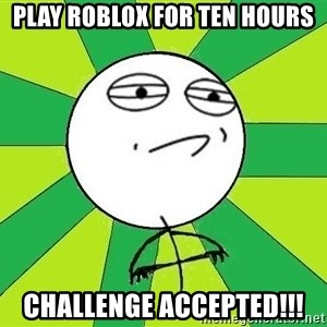 Challenge Accepted 2 - play roblox for ten hours challenge accepted!!!