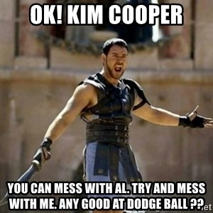 GLADIATOR - OK! Kim Cooper  You can mess with Al. Try and mess with me. Any good at dodge ball ??