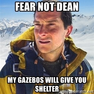 Bear Grylls Loneliness - FEAR NOT DEAN MY GAZEBOS WILL GIVE YOU SHELTER