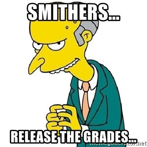 Mr Burns meme - Smithers... Release the grades...