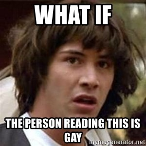 Conspiracy Keanu - What if The person reading this is gay