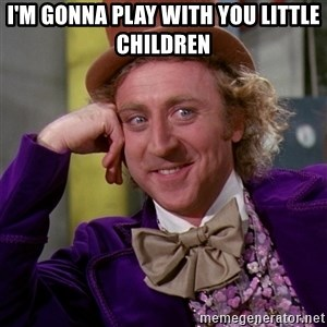 Willy Wonka - I'm gonna play with you little children