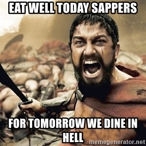 Spartan300 - Eat well today Sappers  For tomorrow we dine in Hell