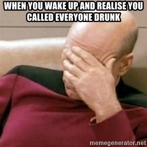 Face Palm - When you wake up and realise you called everyone drunk