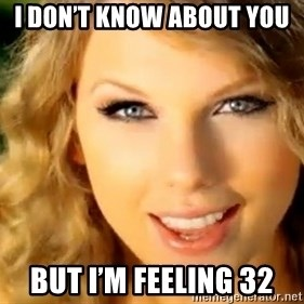 Taylor Swift - I don't know about you  But I'm feeling 32