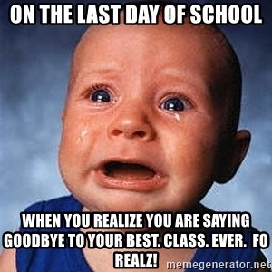 Crying Baby - On the last day of school when you realize you are saying goodbye to your BEST. CLASS. EVER.  FO REALZ!