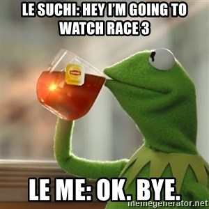 Kermit The Frog Drinking Tea - Le Suchi: Hey I'm going to watch Race 3 Le me: ok. Bye.