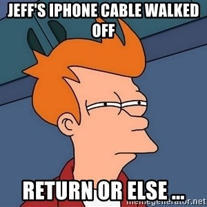 Futurama Fry - Jeff's iPhone cable walked off return or else ...
