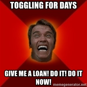 Angry Arnold - TOGGLING FOR DAYS GIVE ME A LOAN! DO IT! DO IT NOW!