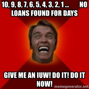 Angry Arnold - 10, 9, 8, 7, 6, 5, 4, 3, 2, 1 ...        No Loans Found for days GIVE ME AN IUW! DO IT! DO IT NOW!