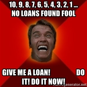 Angry Arnold - 10, 9, 8, 7, 6, 5, 4, 3, 2, 1 ...       NO LOANS FOUND fool GIVE ME A LOAN!                   DO IT! DO IT NOW!