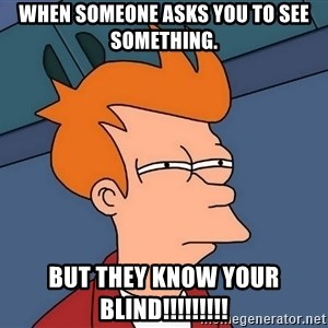 Futurama Fry - when someone asks you to see something. but they know your blind!!!!!!!!!