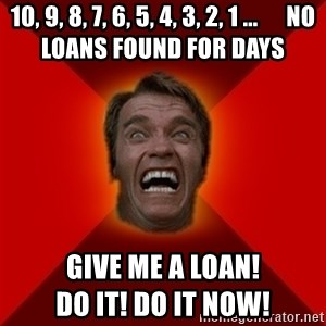 Angry Arnold - 10, 9, 8, 7, 6, 5, 4, 3, 2, 1 ...      NO LOANS FOUND FOR DAYS give me a loan!                                                     do it! do it now!