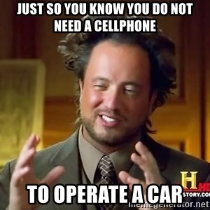 Ancient Aliens - Just so you know you do not need a cellphone  To operate a car