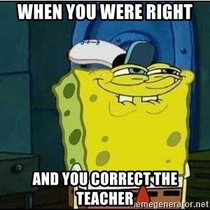 Spongebob Face - when you were right  and you correct the teacher
