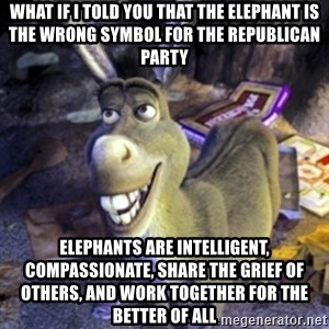 Donkey Shrek - what if i told you that the elephant is the wrong symbol for the republican party elephants are intelligent, compassionate, share the grief of others, and work together for the better of all