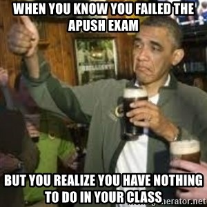 obama beer - When you know you failed the APUSH exam but you realize you have nothing to do in your class