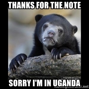 sad bear - Thanks for the note Sorry I'm in Uganda