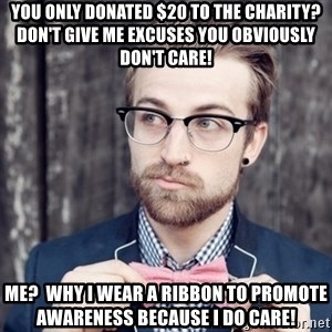 Scumbag Analytic Philosopher - You only donated $20 to the charity?  Don't give me excuses you obviously don't care! Me?  Why I wear a ribbon to promote awareness because I do care!