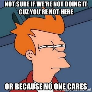 Futurama Fry - not sure if we're not doing it cuz you're not here or because no one cares