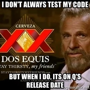 Dos Equis Man - I don't always test my code but when I do, its on Q's release date
